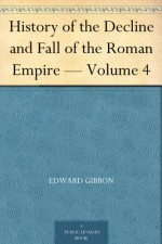 History of the Decline and Fall of the Roman Empire - Volume 4 - Edward Gibbon