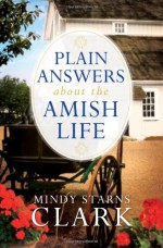 Plain Answers about the Amish Life - Mindy Starns Clark