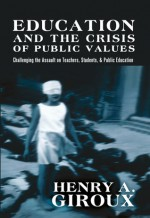 Education and the Crisis of Public Values: Challenging the Assault on Teachers, Students, & Public Education (Counterpoints: Studies in the Postmodern Theory of Education) - Henry A. Giroux