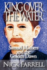 King Over the Water - Samuel Mathers and the Golden Dawn - Nick Farrell