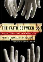 The Faith Between Us: A Jew and a Catholic Search for the Meaning of God - Scott Korb, Peter Bebergal, Stephen J. Dubner