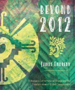 Beyond 2012: A Shaman's Call to Personal Change and the Transformation of Global Consciousness - James Endredy