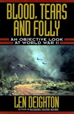 Blood, Tears and Folly: An Objective Look at World War II - Len Deighton, Denis Bishop