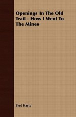 Openings in the Old Trail - How I Went to the Mines - Bret Harte