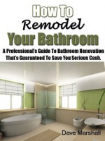 How To Remodel Your Bathroom - A Professionals Guide To Bathroom Renovation That's Guaranteed To Save You Serious Cash - Dave Marshall