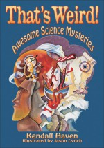 That's Weird!: Awesome Science Mysteries - Kendall F. Haven, Jason Lynch
