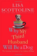 Why My Third Husband Will Be a Dog: The Amazing Adventures of an Ordinary Woman - Lisa Scottoline