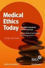 Medical Ethics Today: The BMA's Handbook of Ethics and Law - British Medical Association