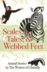Scales, Tales and Webbed Feet, Animal Stories from the Writers of Chantilly - Melanie Florence