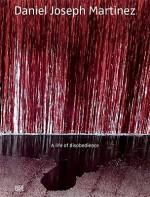 Daniel Joseph Martinez: A Life of Disobedience - Peter Lamborn Wilson, Michael Brenson, David Levi Strauss, Gilbert Vicario, Daniel Martinez, Hakim Bey, Daniel Joseph Martinez