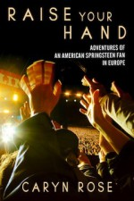 Raise Your Hand: Adventures of an American Springsteen Fan - Caryn Rose
