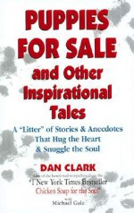 "Puppies for Sale and Other Inspirational Tales: A ""Litter"" of Stories and Anecdotes That Hug the Heart & Snuggle the Soul - Dan Clark"