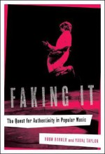 Faking It: The Quest for Authenticity in Popular Music - Hugh Barker, Yuval Taylor