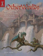 OtherWorlds: How to Imagine, Paint and Create Epic Scenes of Fantasy - Tom Kidd