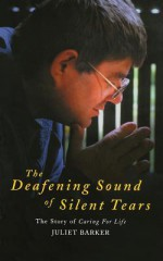 The Deafening Sound of Silent Tears: The Remarkable Story of Caring for Life - Juliet Barker