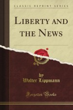 Liberty and the News (Classic Reprint) - Walter Lippmann
