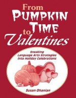 From Pumpkin Time to Valentines: Sneaking Language Arts Strategies Into Holiday Celebrations - Susan Ohanian