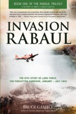 Invasion Rabaul: The True Story of Lark Force at Rabaul - Australia's Worst Military Disaster of World War II - Bruce Gamble