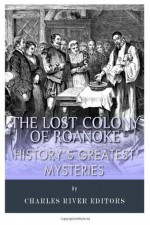 History's Greatest Mysteries: The Lost Colony of Roanoke - Charles River Editors