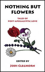 Nothing But Flowers: Tales of Post-Apocalyptic Love (Literary Mix Tapes) - Jodi Cleghorn