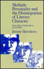 Multiple Personality and the Disintegration of Literary Character: From Oliver Goldsmith to Sylvia Plath - Jeremy Hawthorn