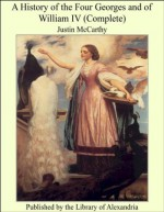 A History of the Four Georges and of William IV (Complete) - Justin McCarthy
