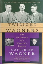 Twilight of the Wagners: The Unveiling of a Family's Legacy - Gottfried Wagner