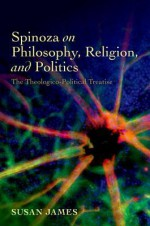 Spinoza on Philosophy, Religion, and Politics: The Theologico-Political Treatise - Susan James