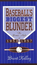 Baseball's Biggest Blunder: The Bonus Rule of 1953-1957 - Brent Kelley