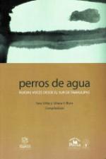 Perros de agua : nuevas voces desde el sur de Tamaulipas - Liliana V. Blum, Sara Uribe, Cristina Rivera Garza, Sara Maria Uribe Sanchez