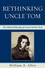 Rethinking Uncle Tom: The Political Philosophy of Harriet Beecher Stowe - William B. Allen