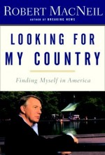 Looking for My Country: Finding Myself in America - Robert MacNeil