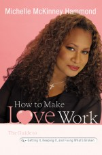 How to Make Love Work: The Guide to Getting It, Keeping It, and Fixing What's Broken - Michelle McKinney Hammond