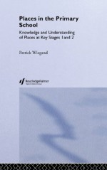 Places In The Primary School: Knowledge and Understanding of Places at Key Stages 1 and 2 - Patrick Wiegand