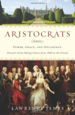 Aristocrats: Power, Grace, and Decadence: Britain's Great Ruling Classes from 1066 to the Present - Lawrence James