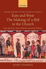 East and West: The Making of a Rift in the Church from Apostolic Times until the Council of Florence (History of the Christian Church) - Henry Chadwick
