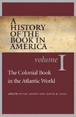 A History of the Book in America: Volume I: The Colonial Book in the Atlantic World - Hugh Amory, David D. Hall