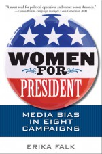 Women for President: Media Bias in Eight Campaigns - Erika Falk