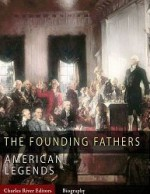 The Founding Fathers: American Legends - Charles River Editors