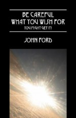 Be Careful What You Wish for - You Might Get It! - John Ford