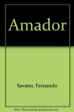 Amador: In Which a Father Addresses His Son on Questions of Ethics-That Is, the Options and Values of Freedom-And Attempts to Show Him How to Have a Good life - Fernando Savater
