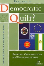 Piecing a Democratic Quilt: Regional Organizations and Universal Norms - Edward R. McMahon, Scott Baker