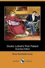 Doctor Luttrell's First Patient (Illustrated Edition) (Dodo Press) - Rosa Nouchette Carey