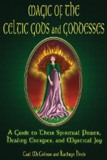 Magic Of The Celtic Gods And Goddesses: A Guide To Their Spiritual Power, Healing Energies, And Mystical Joy - Carl McColman, Kathryn Hinds