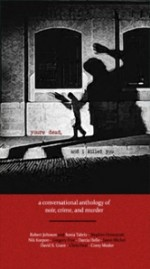 You're Dead and I Killed You: a Conversational Anthology of Noir, Crime, and Murder - Pablo D'Stair, Chris Deal, Sonia Tabriz, Gregory Frye, David S. Grant, Darcia Helle, Stephen Honeycutt, Robert Underwood Johnson, Nik Korpon, Corey Mesler, Jason Michel