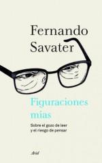 Figuraciones mías: Sobre el gozo de leer y el riesgo de pensar (Spanish Edition) - Fernando Savater