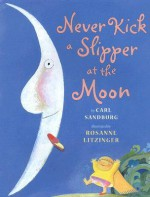 Never Kick a Slipper at the Moon - Carl Sandburg, Rosanne Litzinger