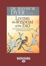 Living the Wisdom of the Tao: The Complete Tao Te Ching and Affirmations (Easyread Large Edition) - Wayne W. Dyer