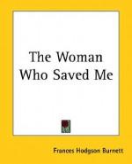 The Woman Who Saved Me - Frances Hodgson Burnett