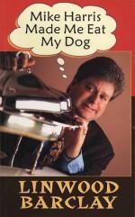 Mike Harris Made Me Eat My Dog - Linwood Barclay